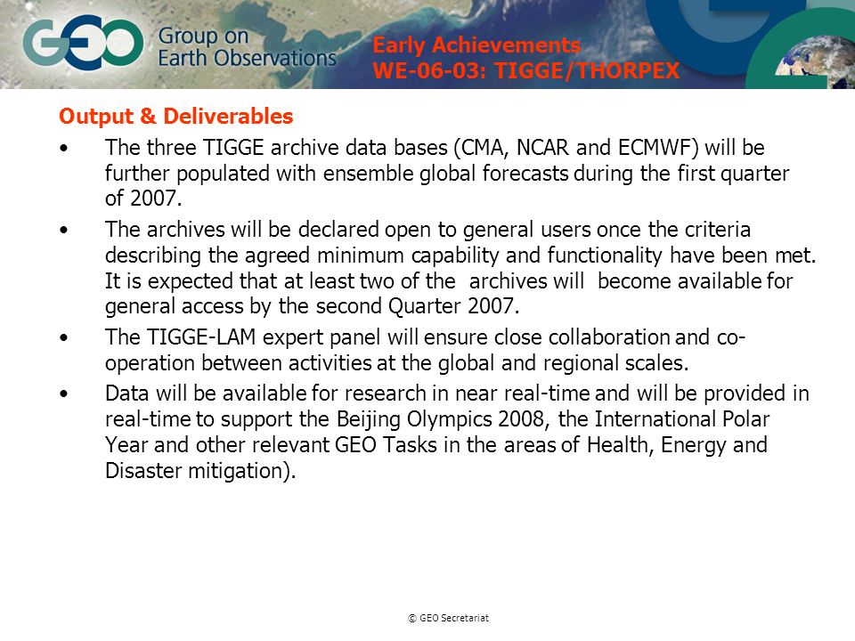 © GEO Secretariat Output & Deliverables The three TIGGE archive data bases (CMA, NCAR and ECMWF) will be further populated with ensemble global forecasts during the first quarter of 2007.