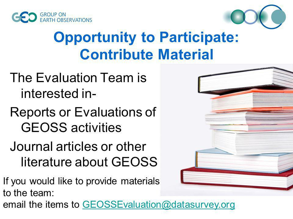 Opportunity to Participate: Contribute Material The Evaluation Team is interested in- Reports or Evaluations of GEOSS activities Journal articles or other literature about GEOSS If you would like to provide materials to the team: email the items to GEOSSEvaluation@datasurvey.orgGEOSSEvaluation@datasurvey.org