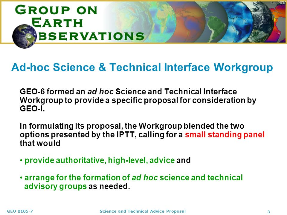 GEO Science and Technical Advice Proposal 3 Ad-hoc Science & Technical Interface Workgroup GEO-6 formed an ad hoc Science and Technical Interface Workgroup to provide a specific proposal for consideration by GEO-I.