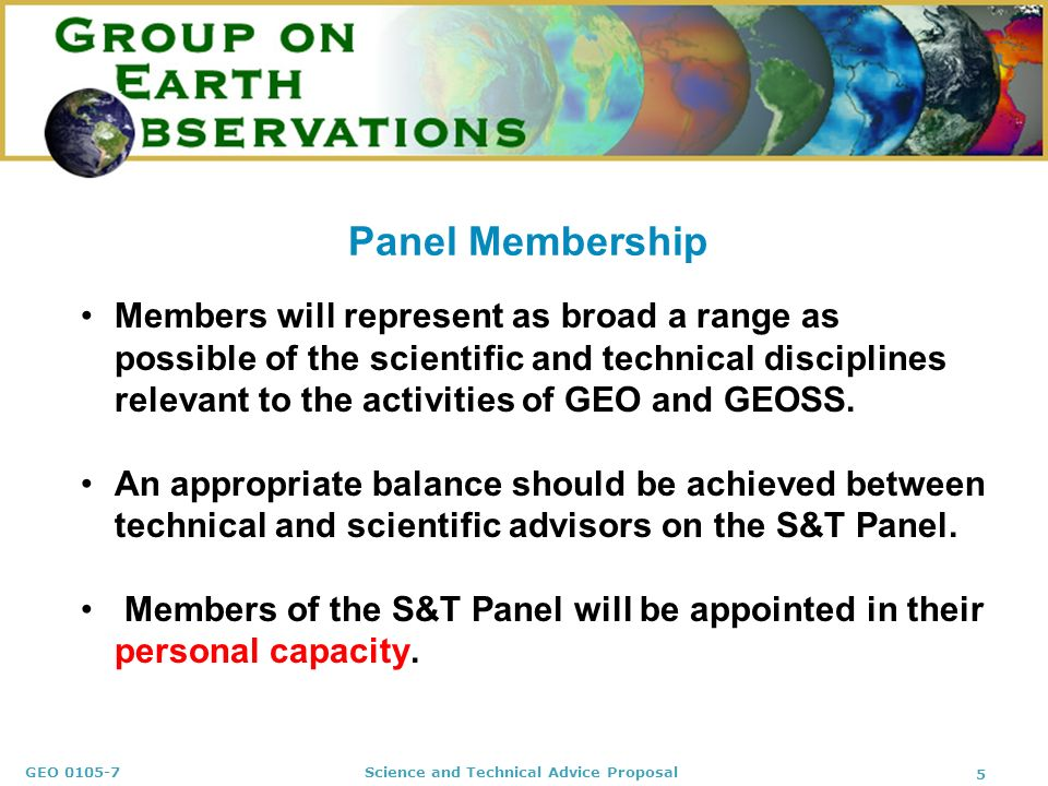 GEO Science and Technical Advice Proposal 5 Panel Membership Members will represent as broad a range as possible of the scientific and technical disciplines relevant to the activities of GEO and GEOSS.
