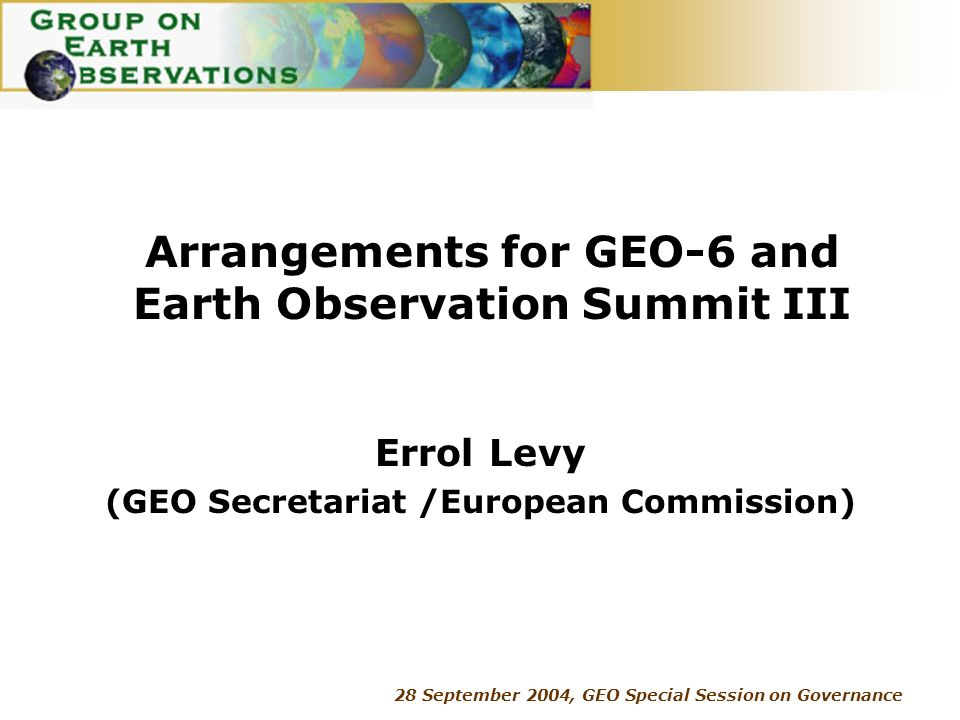 28 September 2004, GEO Special Session on Governance Arrangements for GEO-6 and Earth Observation Summit III Errol Levy (GEO Secretariat /European Commission)