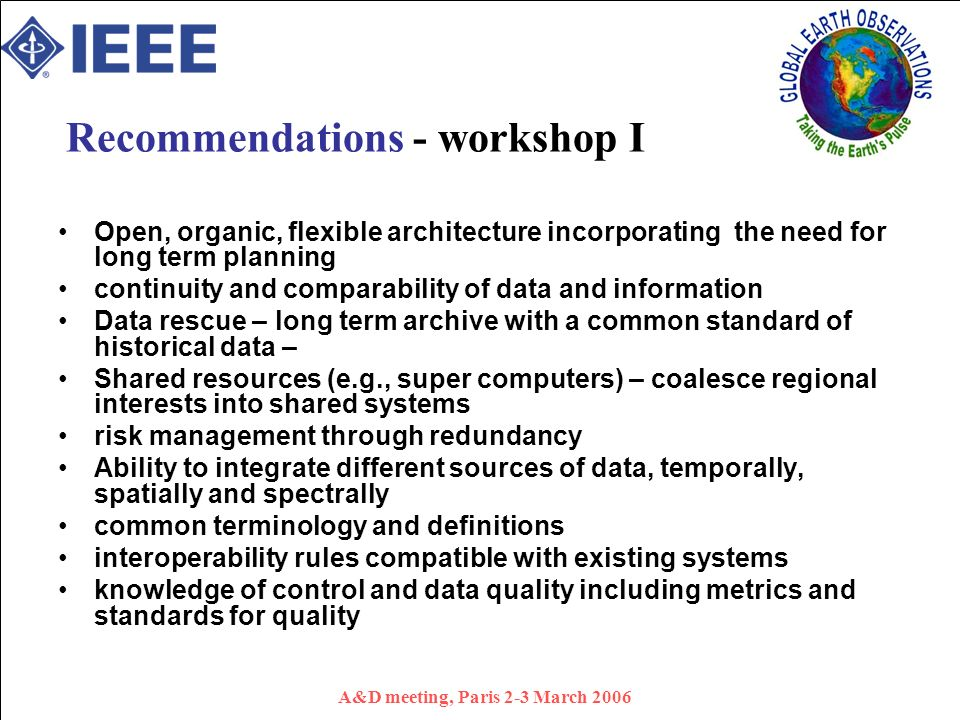 A&D meeting, Paris 2-3 March 2006 Recommendations - workshop I Open, organic, flexible architecture incorporating the need for long term planning continuity and comparability of data and information Data rescue – long term archive with a common standard of historical data – Shared resources (e.g., super computers) – coalesce regional interests into shared systems risk management through redundancy Ability to integrate different sources of data, temporally, spatially and spectrally common terminology and definitions interoperability rules compatible with existing systems knowledge of control and data quality including metrics and standards for quality