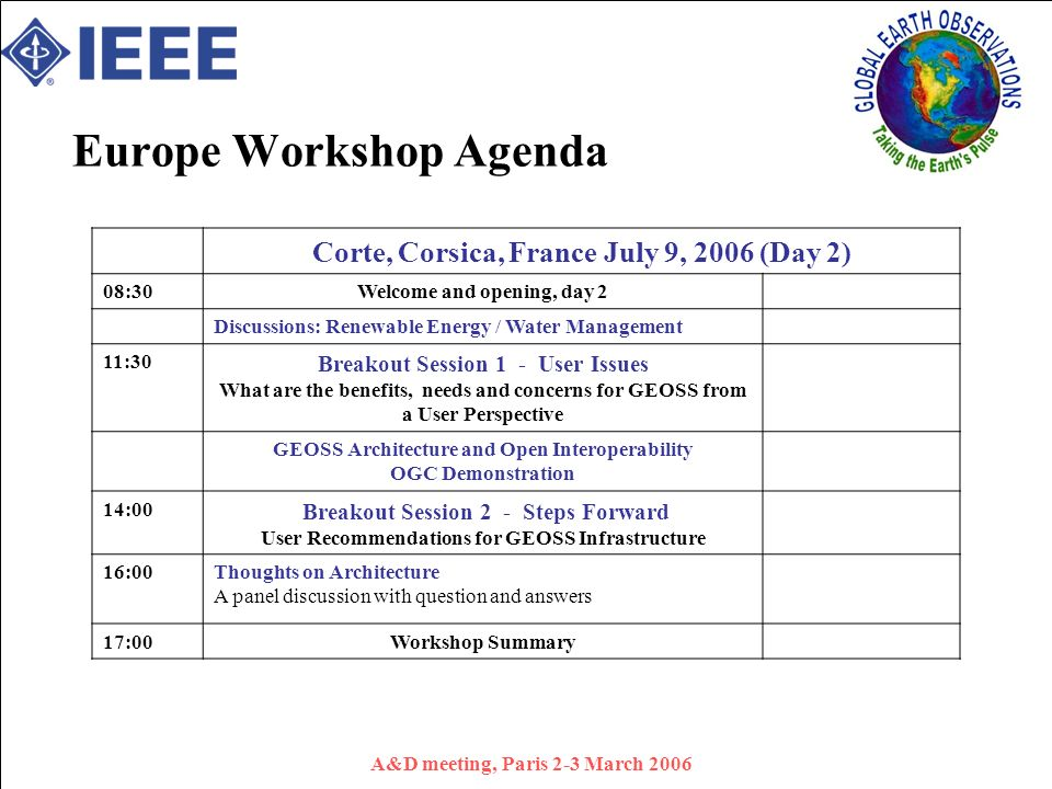 A&D meeting, Paris 2-3 March 2006 Europe Workshop Agenda Corte, Corsica, France July 9, 2006 (Day 2) 08:30 Welcome and opening, day 2 Discussions: Renewable Energy / Water Management 11:30 Breakout Session 1 - User Issues What are the benefits, needs and concerns for GEOSS from a User Perspective GEOSS Architecture and Open Interoperability OGC Demonstration 14:00 Breakout Session 2 - Steps Forward User Recommendations for GEOSS Infrastructure 16:00Thoughts on Architecture A panel discussion with question and answers 17:00Workshop Summary