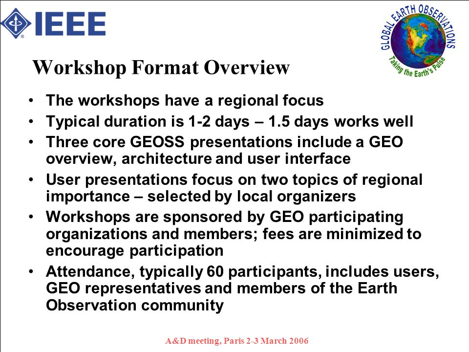 A&D meeting, Paris 2-3 March 2006 Workshop Format Overview The workshops have a regional focus Typical duration is 1-2 days – 1.5 days works well Three core GEOSS presentations include a GEO overview, architecture and user interface User presentations focus on two topics of regional importance – selected by local organizers Workshops are sponsored by GEO participating organizations and members; fees are minimized to encourage participation Attendance, typically 60 participants, includes users, GEO representatives and members of the Earth Observation community