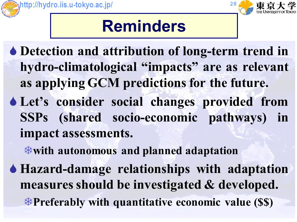 http://hydro.iis.u-tokyo.ac.jp/ 28 Reminders Detection and attribution of long-term trend in hydro-climatological impacts are as relevant as applying GCM predictions for the future.