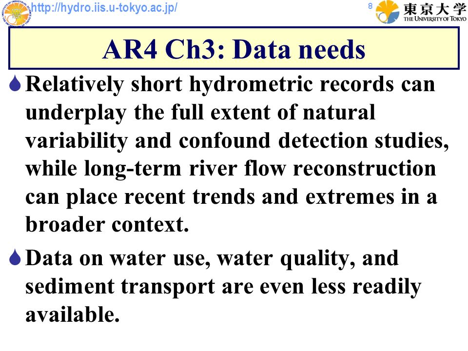 http://hydro.iis.u-tokyo.ac.jp/ AR4 Ch3: Data needs Relatively short hydrometric records can underplay the full extent of natural variability and confound detection studies, while long-term river flow reconstruction can place recent trends and extremes in a broader context.
