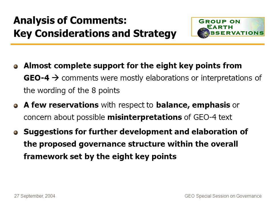 27 September, 2004GEO Special Session on Governance Analysis of Comments: Key Considerations and Strategy Almost complete support for the eight key points from GEO-4 comments were mostly elaborations or interpretations of the wording of the 8 points A few reservations with respect to balance, emphasis or concern about possible misinterpretations of GEO-4 text Suggestions for further development and elaboration of the proposed governance structure within the overall framework set by the eight key points