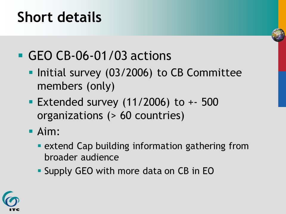 Short details GEO CB-06-01/03 actions Initial survey (03/2006) to CB Committee members (only) Extended survey (11/2006) to +- 500 organizations (> 60 countries) Aim: extend Cap building information gathering from broader audience Supply GEO with more data on CB in EO