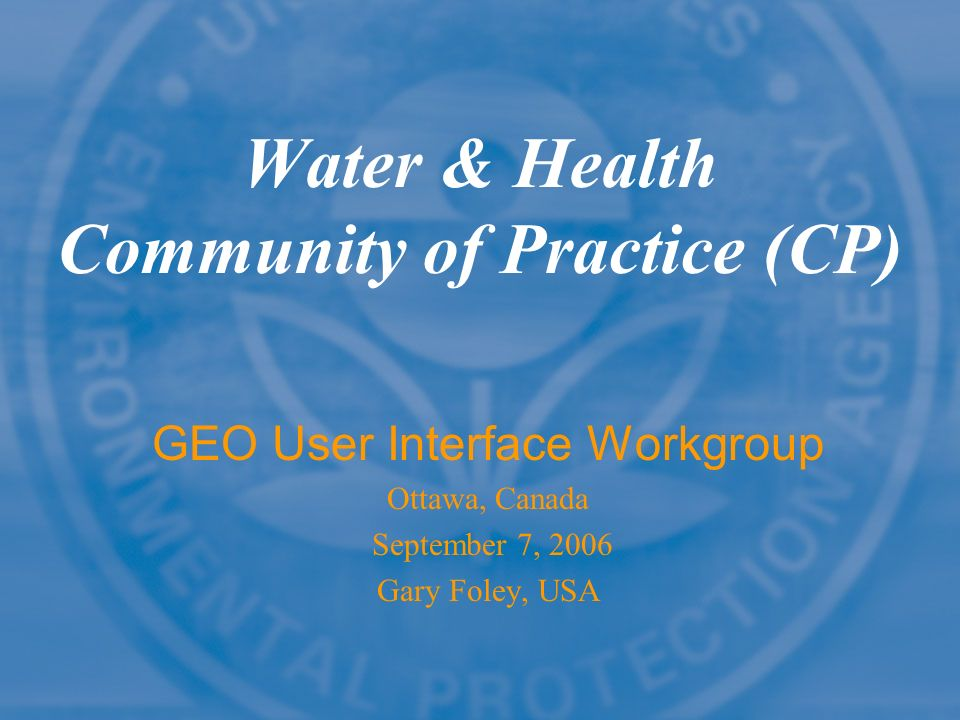 Water & Health Community of Practice (CP) GEO User Interface Workgroup Ottawa, Canada September 7, 2006 Gary Foley, USA