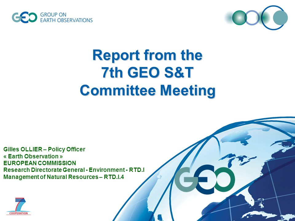 Report from the 7th GEO S&T Committee Meeting Gilles OLLIER – Policy Officer « Earth Observation » EUROPEAN COMMISSION Research Directorate General - Environment - RTD.I Management of Natural Resources – RTD.I.4