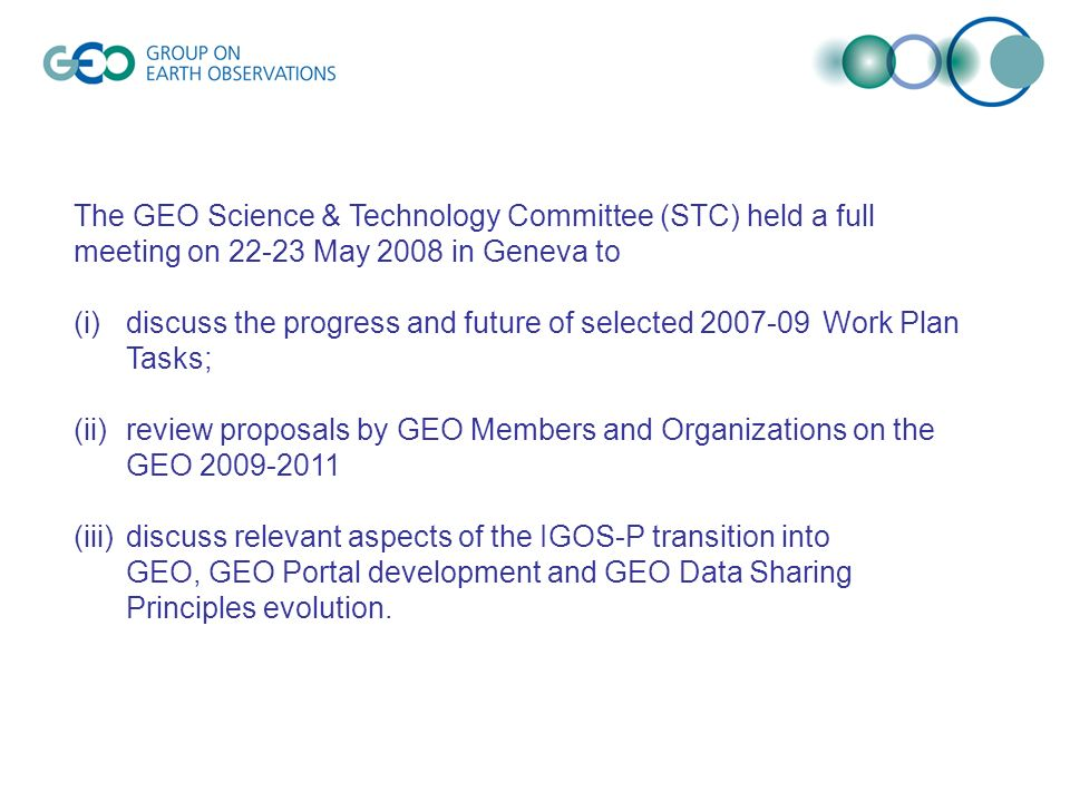 The GEO Science & Technology Committee (STC) held a full meeting on May 2008 in Geneva to (i)discuss the progress and future of selected Work Plan Tasks; (ii)review proposals by GEO Members and Organizations on the GEO (iii)discuss relevant aspects of the IGOS-P transition into GEO, GEO Portal development and GEO Data Sharing Principles evolution.