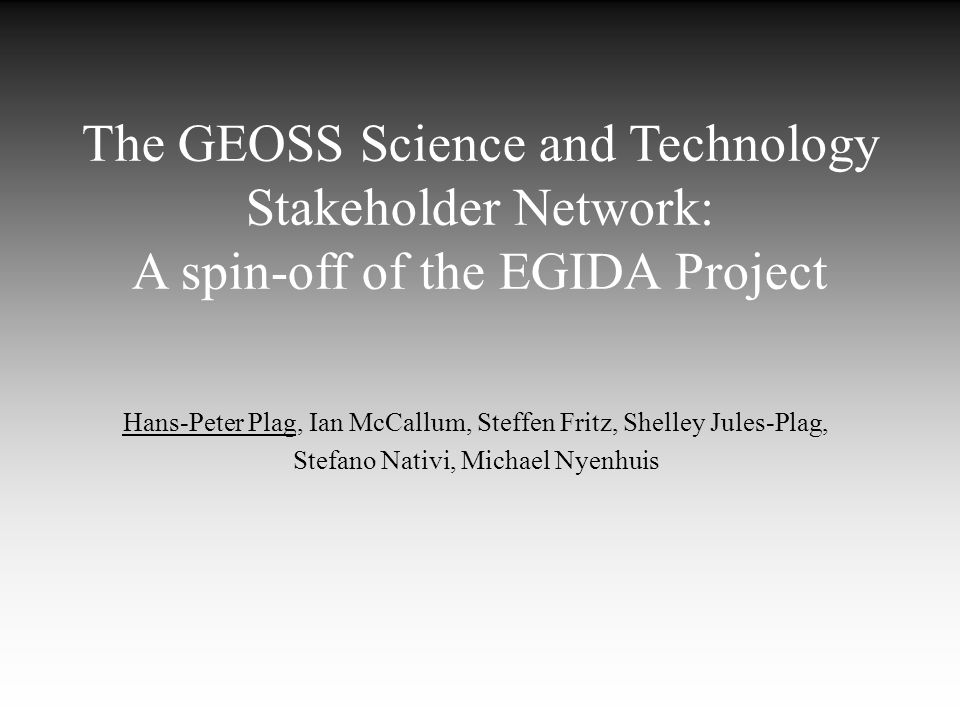 The GEOSS Science and Technology Stakeholder Network: A spin-off of the EGIDA Project Hans-Peter Plag, Ian McCallum, Steffen Fritz, Shelley Jules-Plag, Stefano Nativi, Michael Nyenhuis