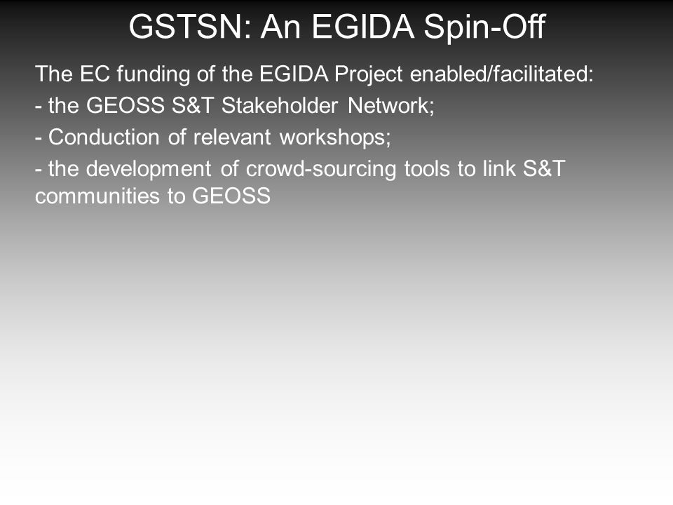 GSTSN: An EGIDA Spin-Off The EC funding of the EGIDA Project enabled/facilitated: - the GEOSS S&T Stakeholder Network; - Conduction of relevant workshops; - the development of crowd-sourcing tools to link S&T communities to GEOSS