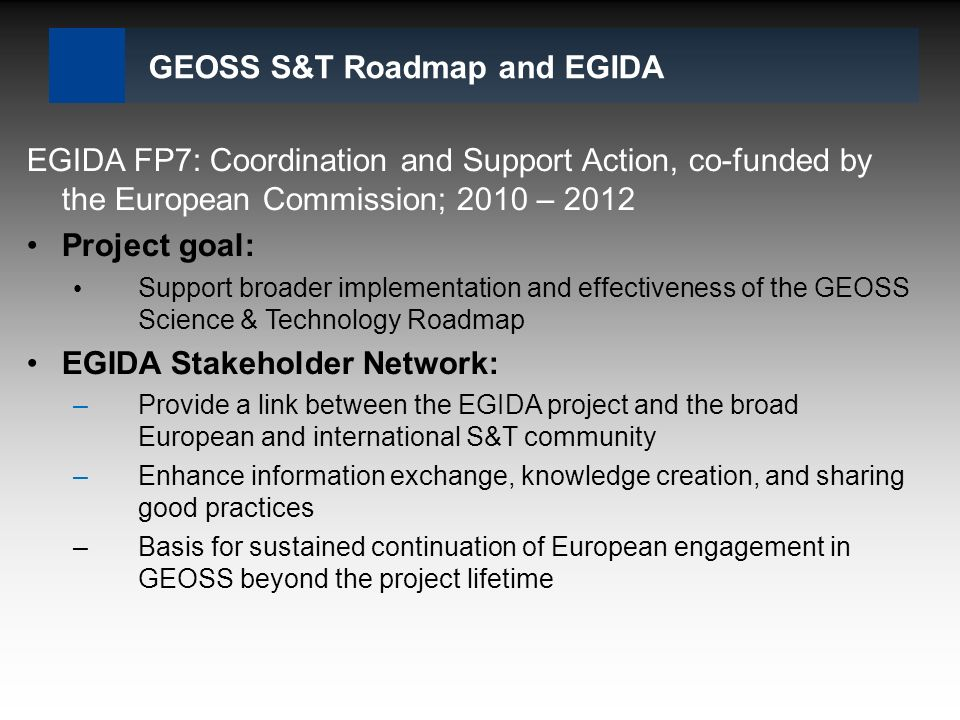 GEOSS S&T Roadmap and EGIDA EGIDA FP7: Coordination and Support Action, co-funded by the European Commission; 2010 – 2012 Project goal: Support broader implementation and effectiveness of the GEOSS Science & Technology Roadmap EGIDA Stakeholder Network: –Provide a link between the EGIDA project and the broad European and international S&T community –Enhance information exchange, knowledge creation, and sharing good practices –Basis for sustained continuation of European engagement in GEOSS beyond the project lifetime