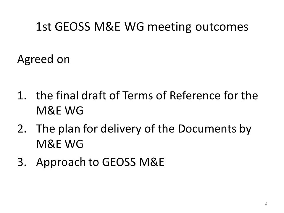 2 1st GEOSS M&E WG meeting outcomes Agreed on 1.the final draft of Terms of Reference for the M&E WG 2.The plan for delivery of the Documents by M&E WG 3.Approach to GEOSS M&E