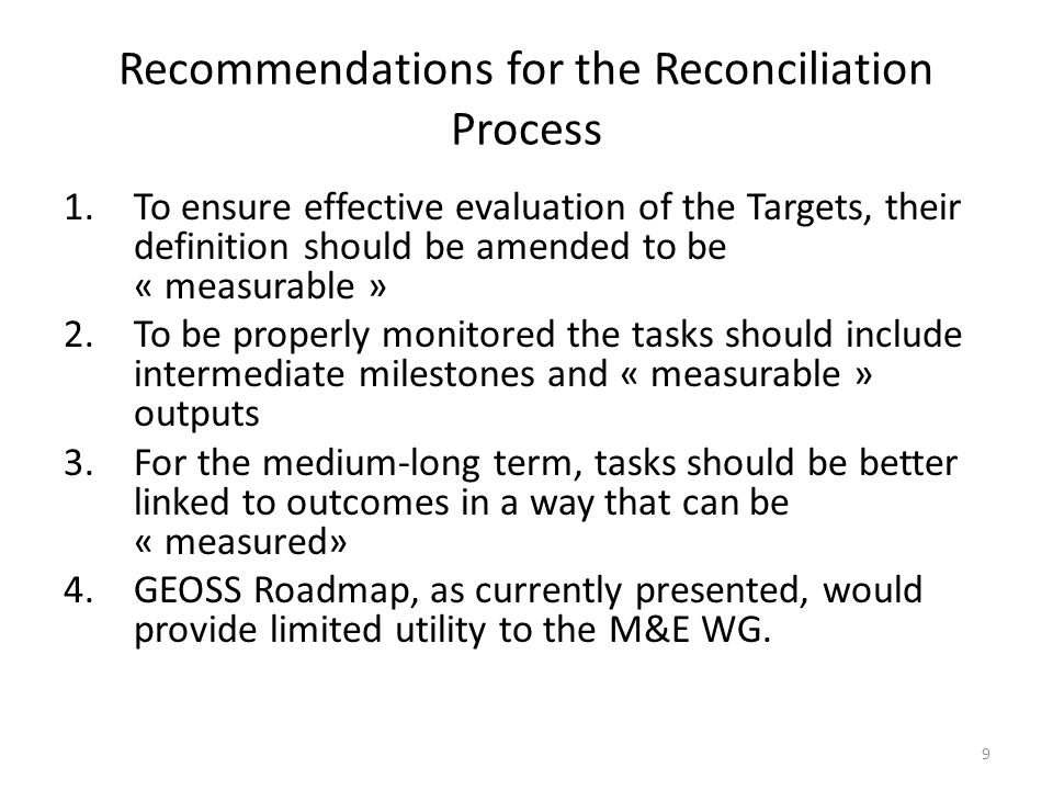 9 Recommendations for the Reconciliation Process 1.To ensure effective evaluation of the Targets, their definition should be amended to be « measurable » 2.To be properly monitored the tasks should include intermediate milestones and « measurable » outputs 3.For the medium-long term, tasks should be better linked to outcomes in a way that can be « measured» 4.GEOSS Roadmap, as currently presented, would provide limited utility to the M&E WG.