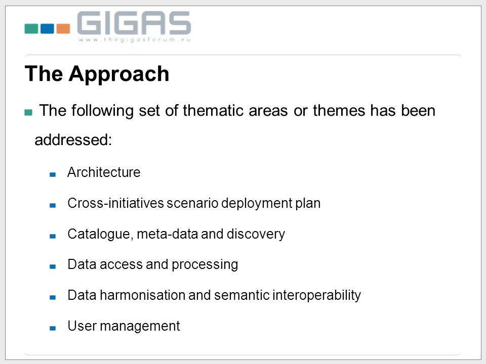 The Approach The following set of thematic areas or themes has been addressed: Architecture Cross-initiatives scenario deployment plan Catalogue, meta-data and discovery Data access and processing Data harmonisation and semantic interoperability User management