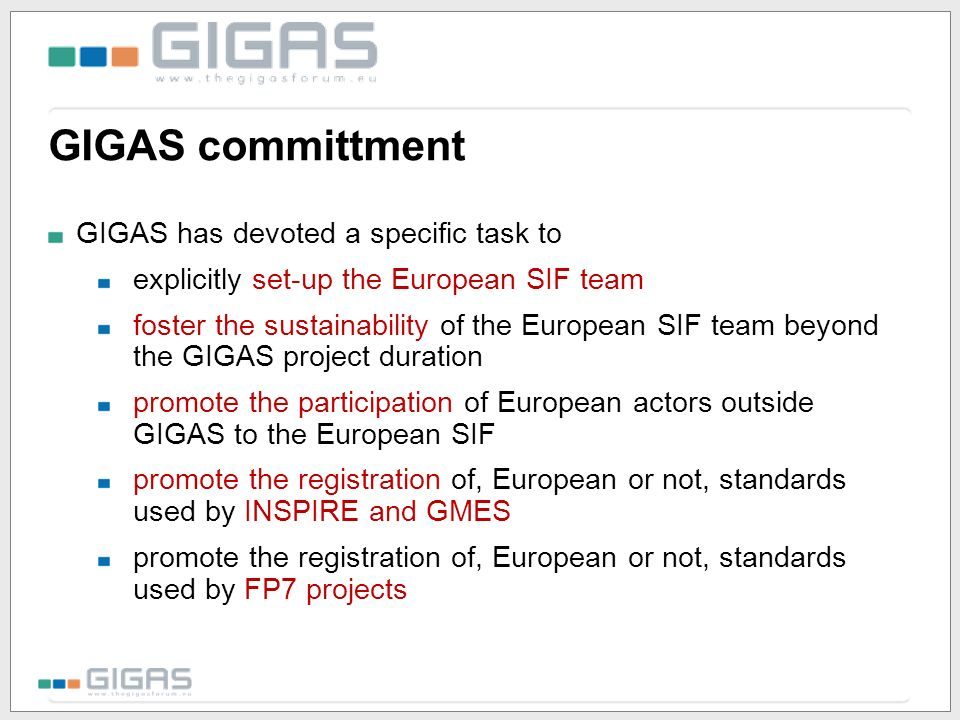 GIGAS committment GIGAS has devoted a specific task to explicitly set-up the European SIF team foster the sustainability of the European SIF team beyond the GIGAS project duration promote the participation of European actors outside GIGAS to the European SIF promote the registration of, European or not, standards used by INSPIRE and GMES promote the registration of, European or not, standards used by FP7 projects