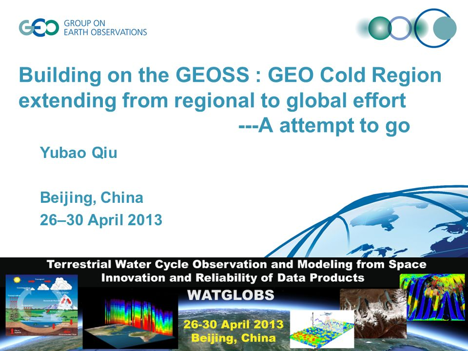Building on the GEOSS : GEO Cold Region extending from regional to global effort ---A attempt to go Yubao Qiu Beijing, China 26–30 April 2013