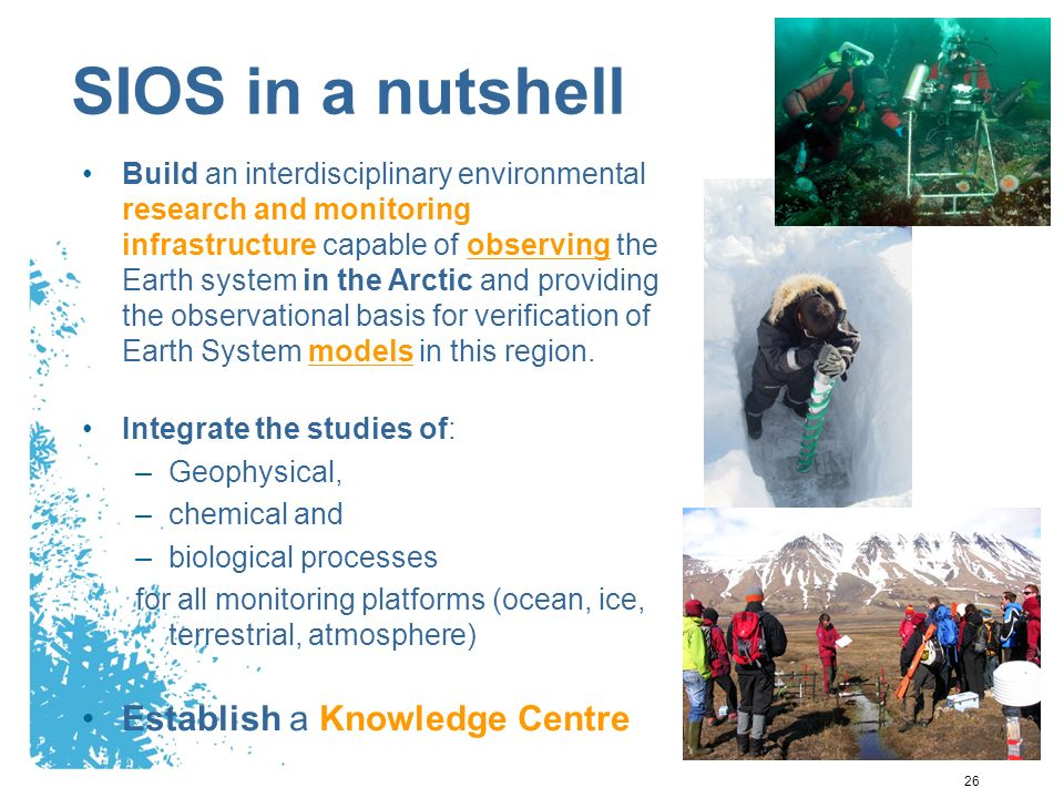 26 SIOS in a nutshell Build an interdisciplinary environmental research and monitoring infrastructure capable of observing the Earth system in the Arctic and providing the observational basis for verification of Earth System models in this region.