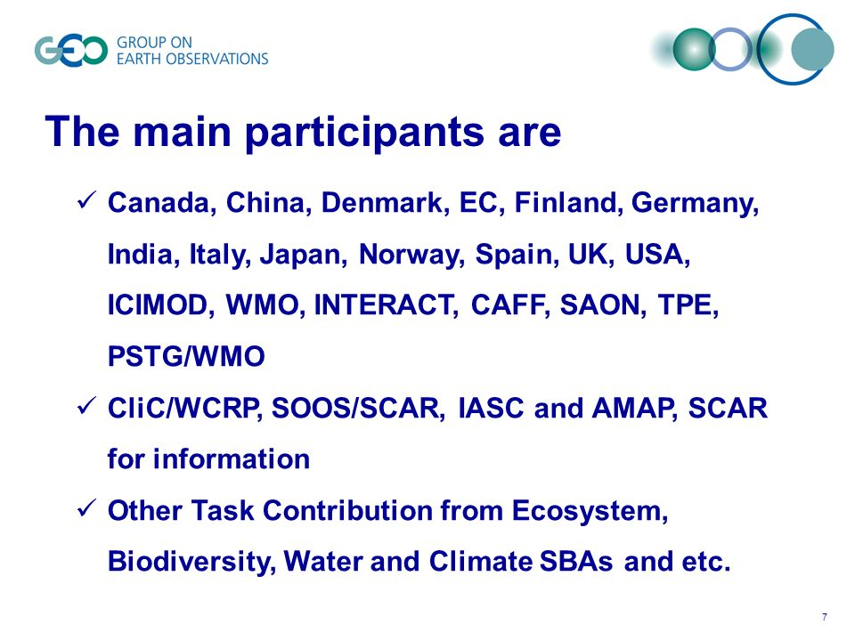 7 The main participants are Canada, China, Denmark, EC, Finland, Germany, India, Italy, Japan, Norway, Spain, UK, USA, ICIMOD, WMO, INTERACT, CAFF, SAON, TPE, PSTG/WMO CliC/WCRP, SOOS/SCAR, IASC and AMAP, SCAR for information Other Task Contribution from Ecosystem, Biodiversity, Water and Climate SBAs and etc.