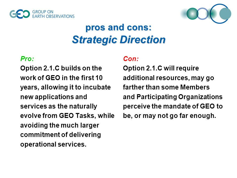pros and cons: Strategic Direction Pro: Option 2.1.C builds on the work of GEO in the first 10 years, allowing it to incubate new applications and services as the naturally evolve from GEO Tasks, while avoiding the much larger commitment of delivering operational services.