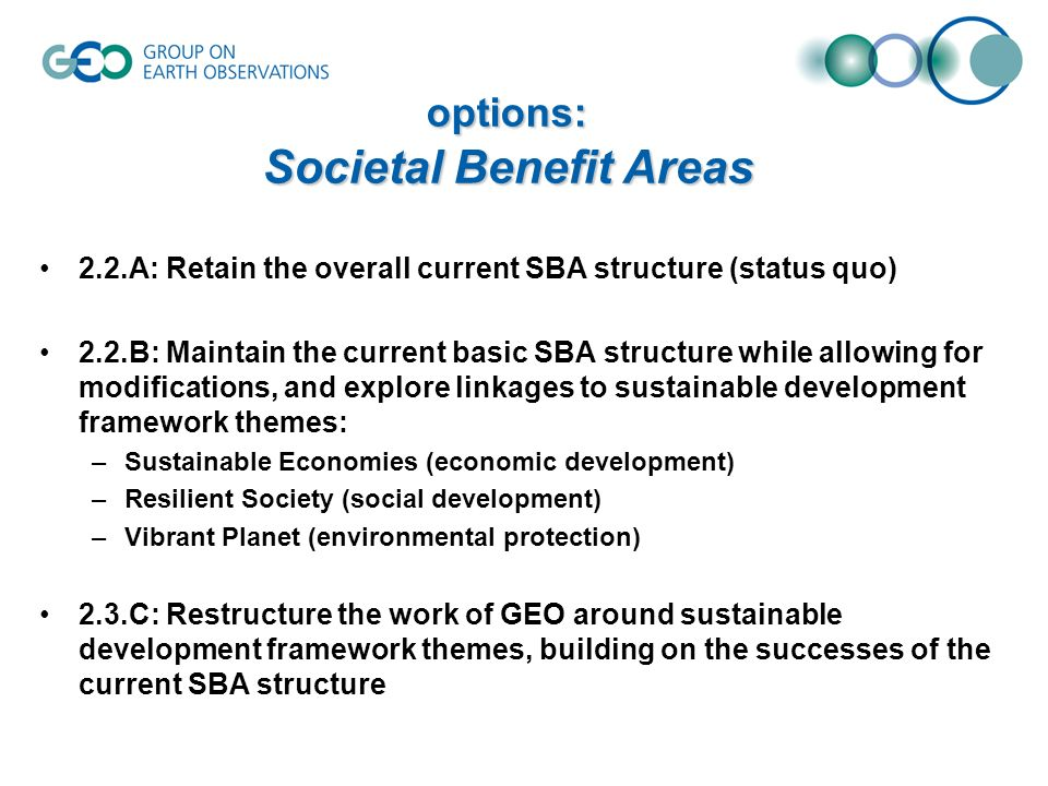 2.2.A: Retain the overall current SBA structure (status quo) 2.2.B: Maintain the current basic SBA structure while allowing for modifications, and explore linkages to sustainable development framework themes: –Sustainable Economies (economic development) –Resilient Society (social development) –Vibrant Planet (environmental protection) 2.3.C: Restructure the work of GEO around sustainable development framework themes, building on the successes of the current SBA structure options: Societal Benefit Areas