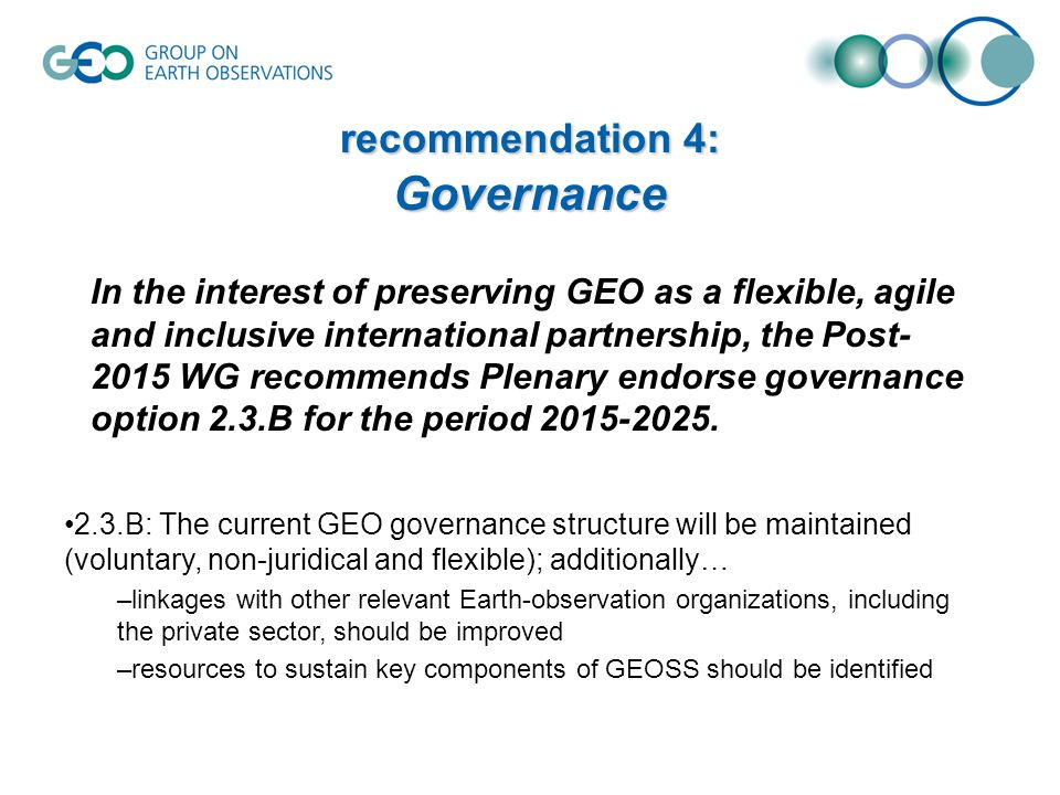 recommendation 4: Governance In the interest of preserving GEO as a flexible, agile and inclusive international partnership, the Post- 2015 WG recommends Plenary endorse governance option 2.3.B for the period 2015-2025.