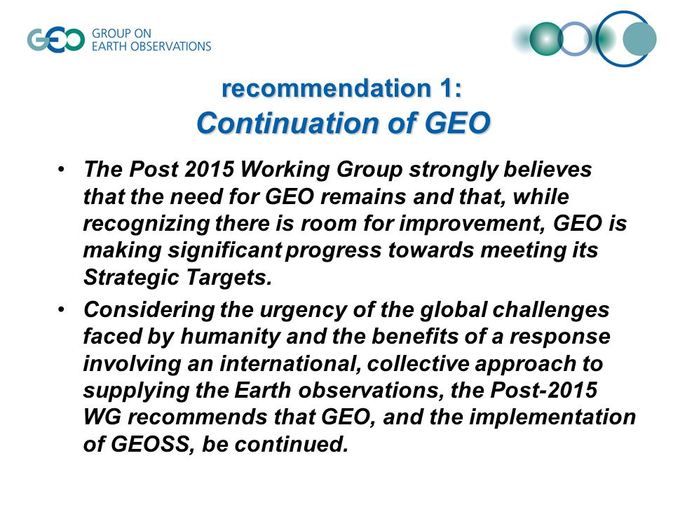 recommendation 1: Continuation of GEO The Post 2015 Working Group strongly believes that the need for GEO remains and that, while recognizing there is room for improvement, GEO is making significant progress towards meeting its Strategic Targets.