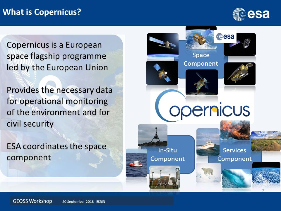 GEOSS Workshop 20 September 2013 ESRIN 2 Space Component In-Situ Component Services Component Copernicus is a European space flagship programme led by the European Union Provides the necessary data for operational monitoring of the environment and for civil security ESA coordinates the space component What is Copernicus
