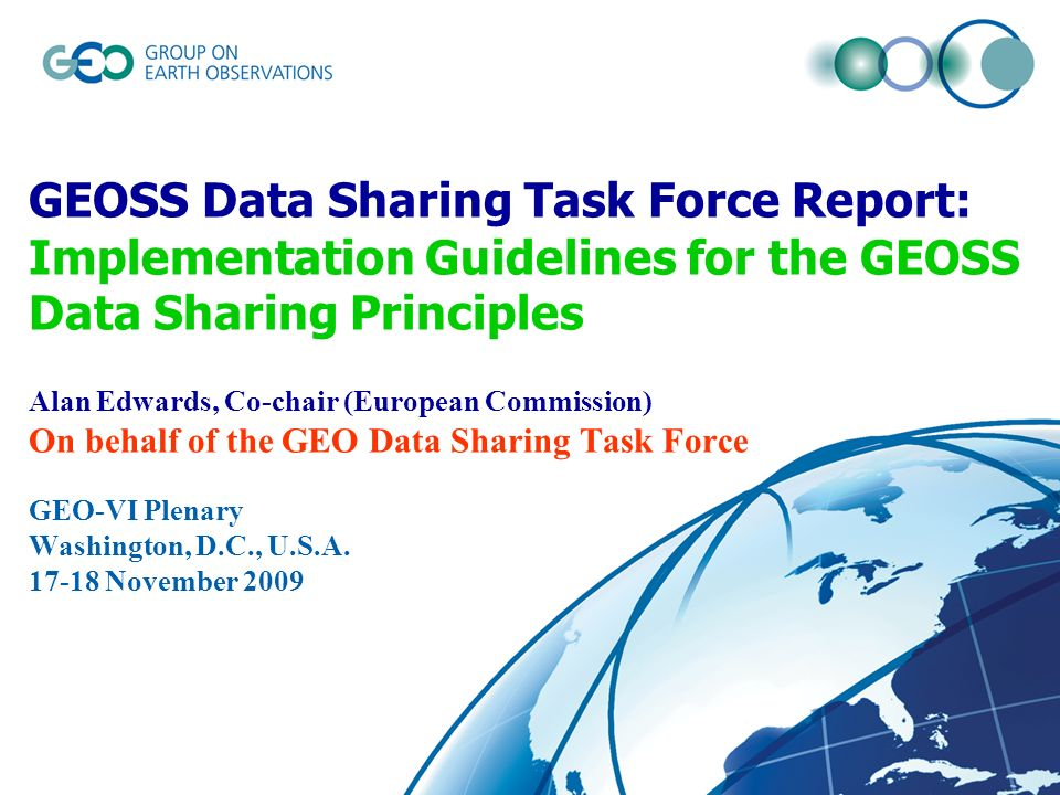 GEOSS Data Sharing Task Force Report: Implementation Guidelines for the GEOSS Data Sharing Principles Alan Edwards, Co-chair (European Commission) On behalf of the GEO Data Sharing Task Force GEO-VI Plenary Washington, D.C., U.S.A.