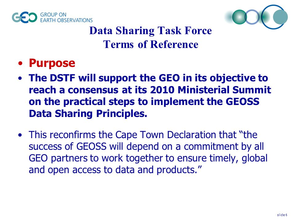 Data Sharing Task Force Terms of Reference Purpose The DSTF will support the GEO in its objective to reach a consensus at its 2010 Ministerial Summit on the practical steps to implement the GEOSS Data Sharing Principles.