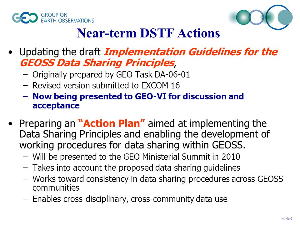 Near-term DSTF Actions Updating the draft Implementation Guidelines for the GEOSS Data Sharing Principles, –Originally prepared by GEO Task DA-06-01 –Revised version submitted to EXCOM 16 –Now being presented to GEO-VI for discussion and acceptance Preparing an Action Plan aimed at implementing the Data Sharing Principles and enabling the development of working procedures for data sharing within GEOSS.