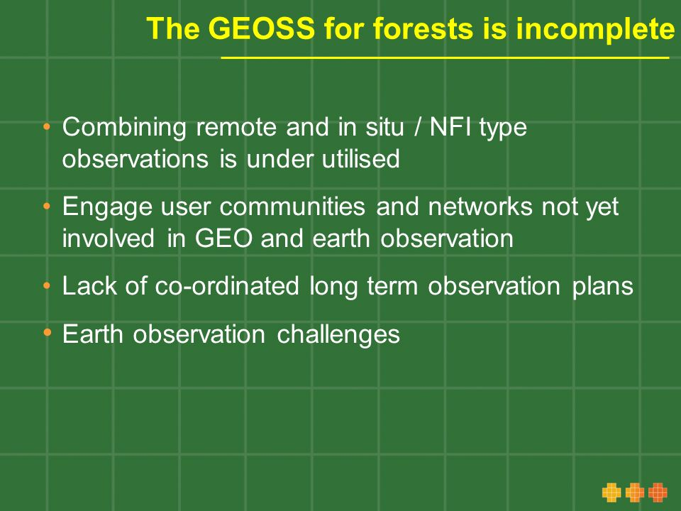 The GEOSS for forests is incomplete Combining remote and in situ / NFI type observations is under utilised Engage user communities and networks not yet involved in GEO and earth observation Lack of co-ordinated long term observation plans Earth observation challenges