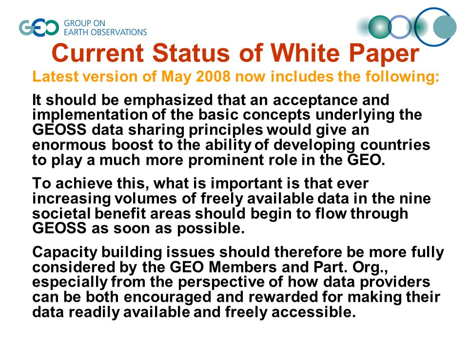 Current Status of White Paper Latest version of May 2008 now includes the following: It should be emphasized that an acceptance and implementation of the basic concepts underlying the GEOSS data sharing principles would give an enormous boost to the ability of developing countries to play a much more prominent role in the GEO.