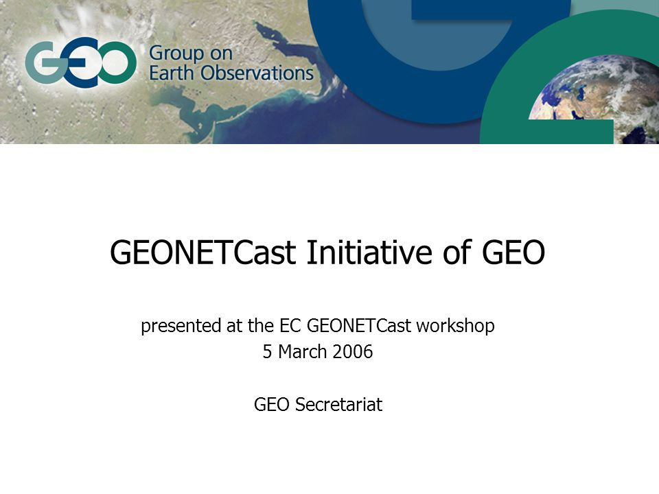 GEONETCast Initiative of GEO presented at the EC GEONETCast workshop 5 March 2006 GEO Secretariat