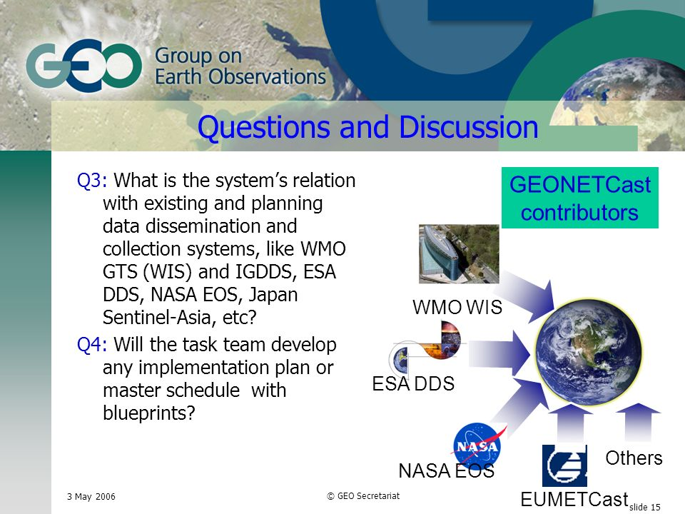 3 May 2006 © GEO Secretariat slide 15 WMO WIS ESA DDS GEONETCast contributors Questions and Discussion Q3: What is the systems relation with existing and planning data dissemination and collection systems, like WMO GTS (WIS) and IGDDS, ESA DDS, NASA EOS, Japan Sentinel-Asia, etc.