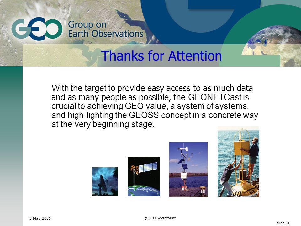 3 May 2006 © GEO Secretariat slide 18 Thanks for Attention With the target to provide easy access to as much data and as many people as possible, the GEONETCast is crucial to achieving GEO value, a system of systems, and high-lighting the GEOSS concept in a concrete way at the very beginning stage.