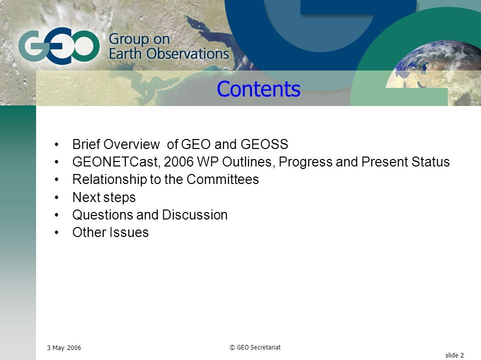 3 May 2006 © GEO Secretariat slide 2 Contents Brief Overview of GEO and GEOSS GEONETCast, 2006 WP Outlines, Progress and Present Status Relationship to the Committees Next steps Questions and Discussion Other Issues