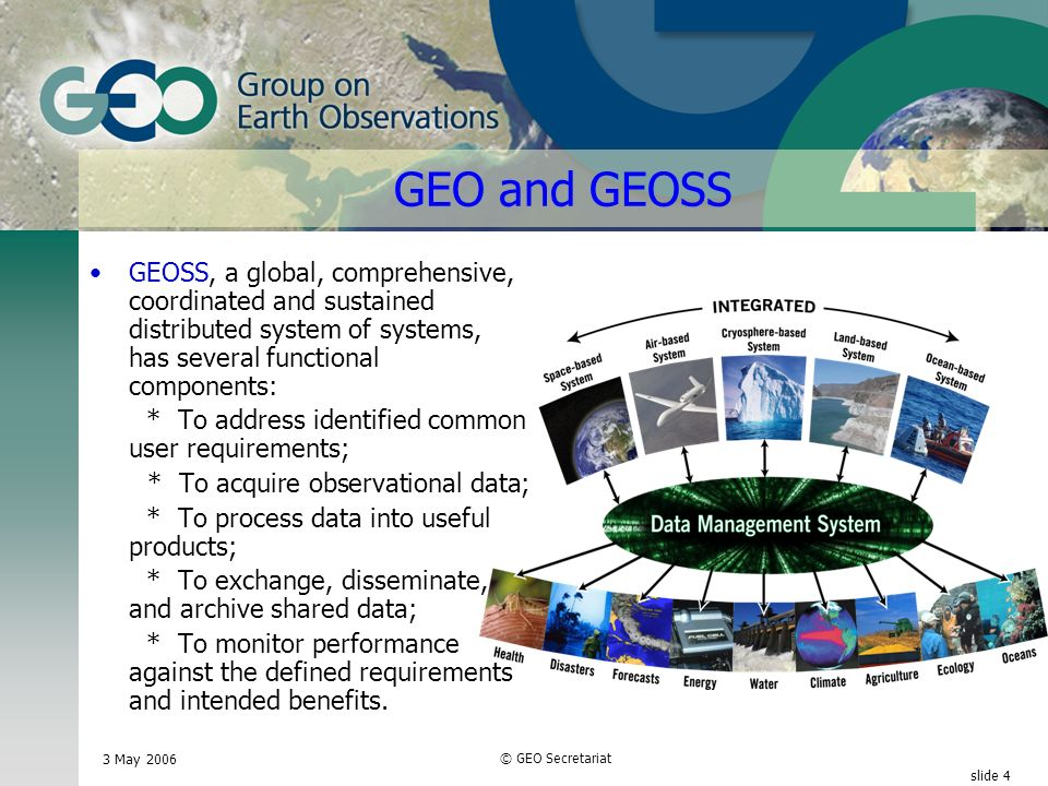 3 May 2006 © GEO Secretariat slide 4 GEO and GEOSS GEOSS, a global, comprehensive, coordinated and sustained distributed system of systems, has several functional components: * To address identified common user requirements; * To acquire observational data; * To process data into useful products; * To exchange, disseminate, and archive shared data; * To monitor performance against the defined requirements and intended benefits.