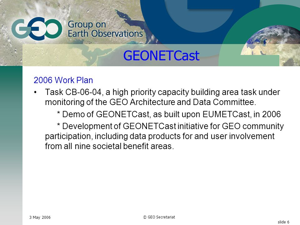 3 May 2006 © GEO Secretariat slide 6 GEONETCast 2006 Work Plan Task CB-06-04, a high priority capacity building area task under monitoring of the GEO Architecture and Data Committee.