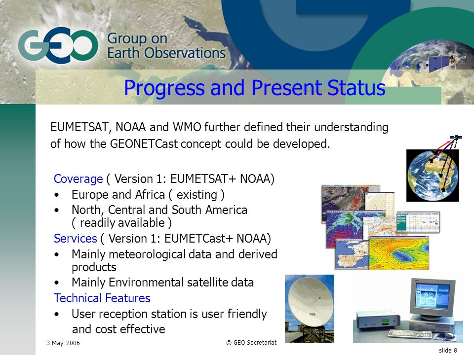 3 May 2006 © GEO Secretariat slide 8 Progress and Present Status EUMETSAT, NOAA and WMO further defined their understanding of how the GEONETCast concept could be developed.