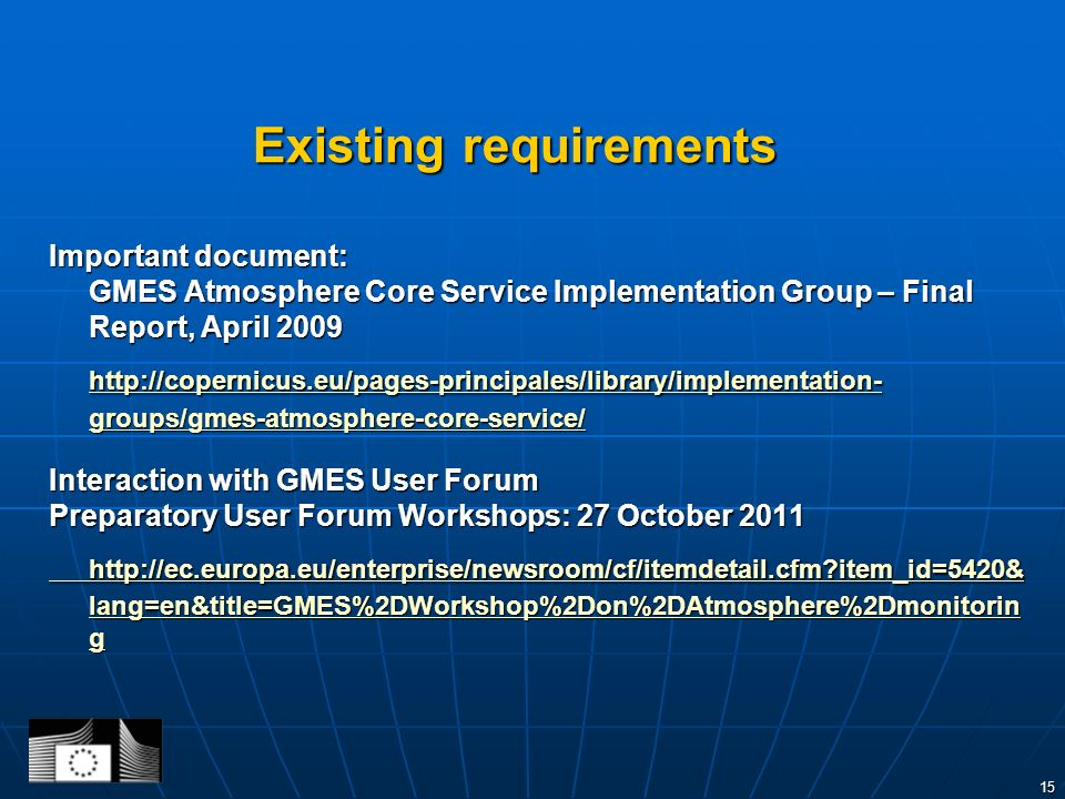 15 Existing requirements Important document: GMES Atmosphere Core Service Implementation Group – Final Report, April 2009 http://copernicus.eu/pages-principales/library/implementation- groups/gmes-atmosphere-core-service/ http://copernicus.eu/pages-principales/library/implementation- groups/gmes-atmosphere-core-service/ Interaction with GMES User Forum Preparatory User Forum Workshops: 27 October 2011 http://ec.europa.eu/enterprise/newsroom/cf/itemdetail.cfm item_id=5420& lang=en&title=GMES%2DWorkshop%2Don%2DAtmosphere%2Dmonitorin g http://ec.europa.eu/enterprise/newsroom/cf/itemdetail.cfm item_id=5420& lang=en&title=GMES%2DWorkshop%2Don%2DAtmosphere%2Dmonitorin g