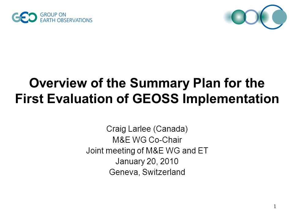 Overview of the Summary Plan for the First Evaluation of GEOSS Implementation Craig Larlee (Canada) M&E WG Co-Chair Joint meeting of M&E WG and ET January 20, 2010 Geneva, Switzerland 1