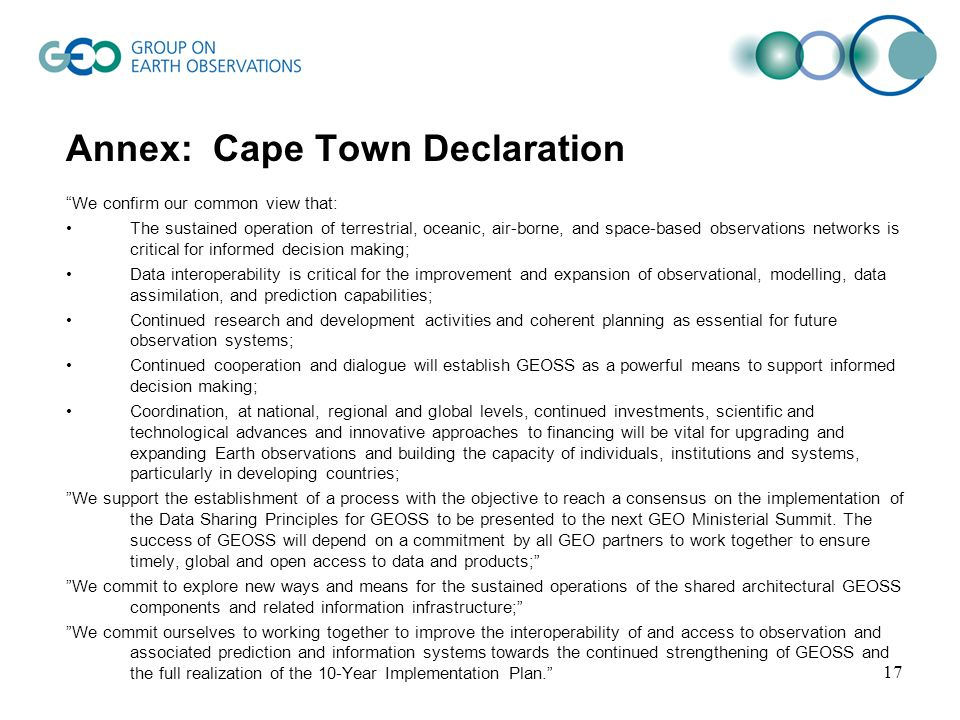 Annex: Cape Town Declaration We confirm our common view that: The sustained operation of terrestrial, oceanic, air-borne, and space-based observations networks is critical for informed decision making; Data interoperability is critical for the improvement and expansion of observational, modelling, data assimilation, and prediction capabilities; Continued research and development activities and coherent planning as essential for future observation systems; Continued cooperation and dialogue will establish GEOSS as a powerful means to support informed decision making; Coordination, at national, regional and global levels, continued investments, scientific and technological advances and innovative approaches to financing will be vital for upgrading and expanding Earth observations and building the capacity of individuals, institutions and systems, particularly in developing countries; We support the establishment of a process with the objective to reach a consensus on the implementation of the Data Sharing Principles for GEOSS to be presented to the next GEO Ministerial Summit.
