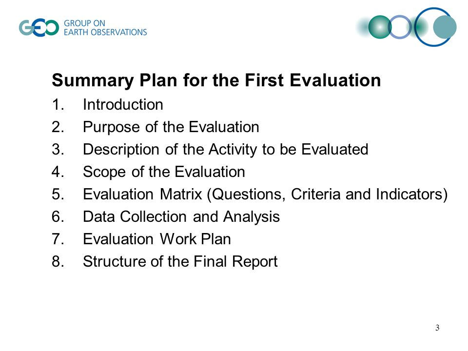 3 Summary Plan for the First Evaluation 1.Introduction 2.Purpose of the Evaluation 3.Description of the Activity to be Evaluated 4.Scope of the Evaluation 5.Evaluation Matrix (Questions, Criteria and Indicators) 6.Data Collection and Analysis 7.Evaluation Work Plan 8.Structure of the Final Report