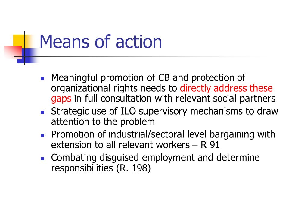 Means of action Meaningful promotion of CB and protection of organizational rights needs to directly address these gaps in full consultation with relevant social partners Strategic use of ILO supervisory mechanisms to draw attention to the problem Promotion of industrial/sectoral level bargaining with extension to all relevant workers – R 91 Combating disguised employment and determine responsibilities (R.