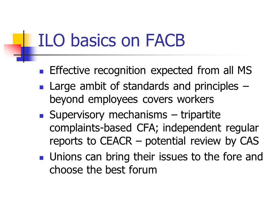 ILO basics on FACB Effective recognition expected from all MS Large ambit of standards and principles – beyond employees covers workers Supervisory mechanisms – tripartite complaints-based CFA; independent regular reports to CEACR – potential review by CAS Unions can bring their issues to the fore and choose the best forum