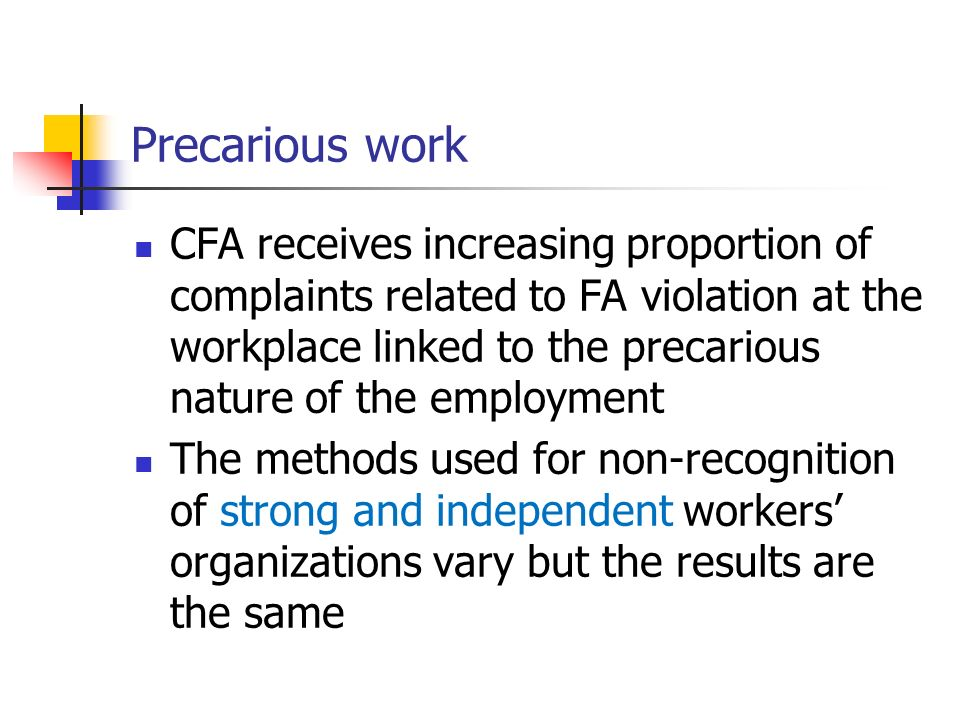 Precarious work CFA receives increasing proportion of complaints related to FA violation at the workplace linked to the precarious nature of the employment The methods used for non-recognition of strong and independent workers organizations vary but the results are the same