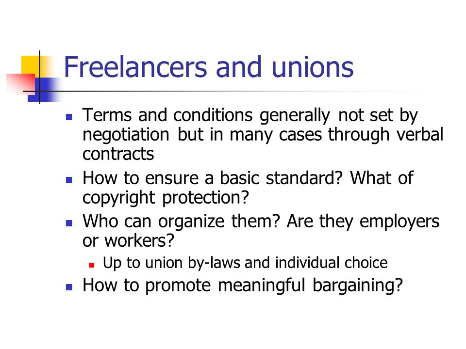 Freelancers and unions Terms and conditions generally not set by negotiation but in many cases through verbal contracts How to ensure a basic standard.